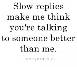 Slow replies make me think you're talking to someone better than me.