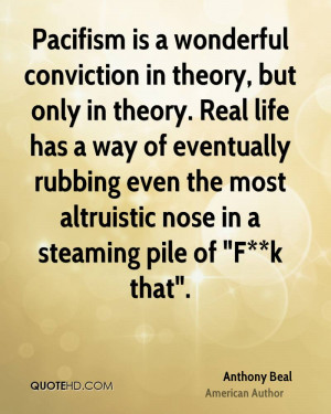 Pacifism is a wonderful conviction in theory, but only in theory. Real ...