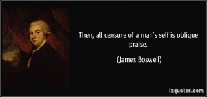 Then, all censure of a man's self is oblique praise. - James Boswell
