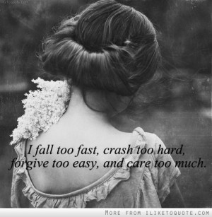 fall too fast, crash too hard, forgive too easy, and care too much