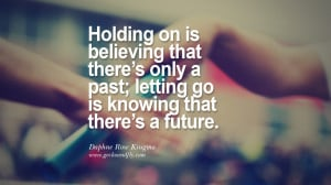 Holding on is believing that there's only a past; letting go is ...