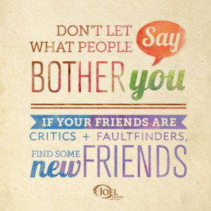 Don't let what people say bother you. If your friends are critics ...