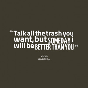 Quotes Picture: talk all the trash you want, but someday i will be ...