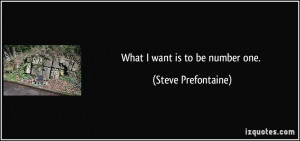 What I want is to be number one. - Steve Prefontaine