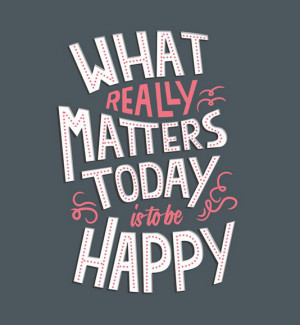 What really matters today is to be happy