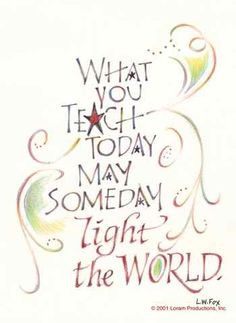 Teaching quote - L.W. Fox - What you teach today may someday light the ...
