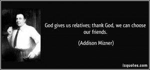 ... us relatives; thank God, we can choose our friends. - Addison Mizner