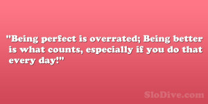 Being perfect is overrated; Being better is what counts, especially if ...
