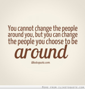 Quotes and Sayings about Change - You can not chnage the people around ...