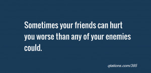 Image for Quote #395: Sometimes your friends can hurt you worse than ...