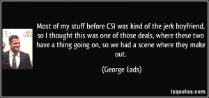 Most of my stuff before CSI was kind of the jerk boyfriend, so I ...