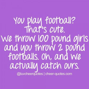 Quotes / You play football? That's cute. We throw 100 pound girls ...