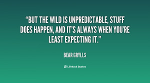 But the wild is unpredictable, stuff does happen, and it's always when ...