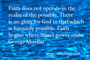 Faith does not operate in the realm of the possible. There is no glory ...