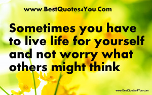... Lfie For Yourself And Not Worry What Others Might Think - Worry Quote