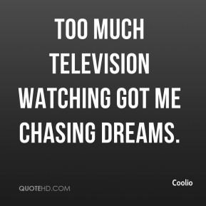Coolio - Too much television watching got me chasing dreams.