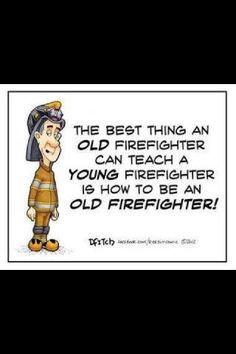 ... firefighter can teach a young firefighter is to be an old firefighter