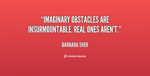 Imaginary obstacles are insurmountable. Real ones aren't.""