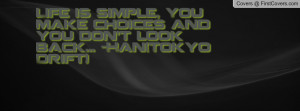 ... simple, You make choices and you don't look back... -Han(Tokyo Drift