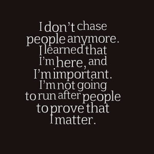 don't chase people anymore. I learned that I'm here, and I'm ...