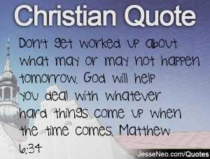 ... with whatever hard things come up when the time comes. Matthew 6:34