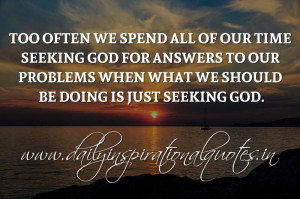Too often we spend all of our time seeking God for answers to our ...