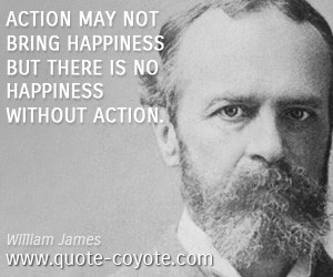 Action may not bring happiness but there is no happiness without ...