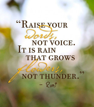 "Remember to... ""Raise your words, not your voice. It is rain that ..."