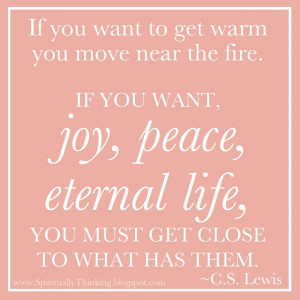 ... joy, peace, eternal life, you must get close to what has them. ~C. S