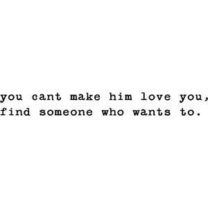 You can't make him love you, Find someone who wants to.