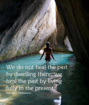 We do not heal the past by dwelling there we heal the past by living ...