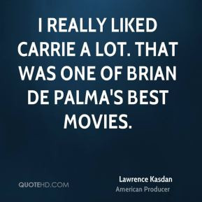 Lawrence Kasdan - I really liked Carrie a lot. That was one of Brian ...