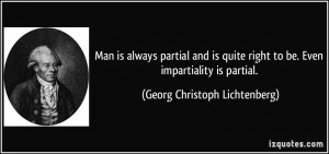 ... to be. Even impartiality is partial. - Georg Christoph Lichtenberg