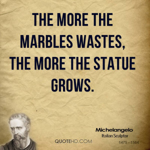 The more the marbles wastes, the more the statue grows.