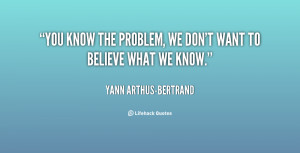 quote-Yann-Arthus-Bertrand-you-know-the-problem-we-dont-want-62856.png