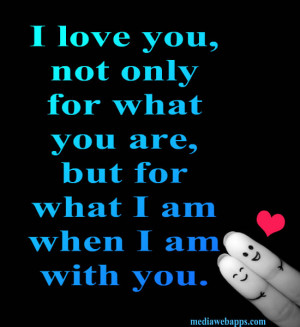 love you not because of who you are, but because of who I am when I am ...
