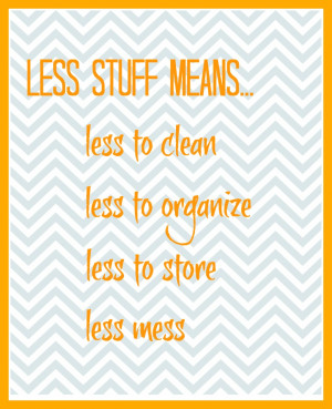 Less stuff means less to clean, to organize, to store, ...
