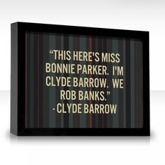 This here's Miss Bonnie Parker. I'm Clyde Barrow. We rob banks. More