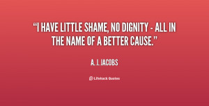 have little shame, no dignity - all in the name of a better cause.