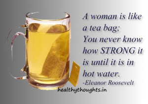 womens day quotes-women are like tea bags-strong-Eleanor Roosevelt