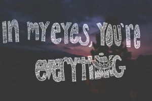 In my eyes you're everything