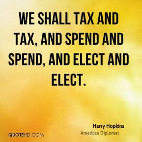 We shall tax and tax, and spend and spend, and elect and elect.