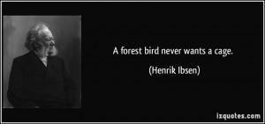 forest bird never wants a cage. - Henrik Ibsen