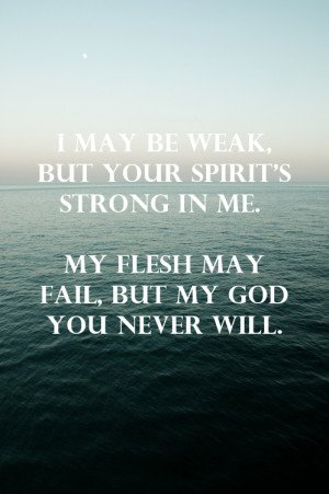 may be weak, but your spirit's strong in me. My flesh may fail, but ...