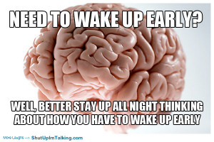 Need to wake up early? Well better stay up all night thinking about ...