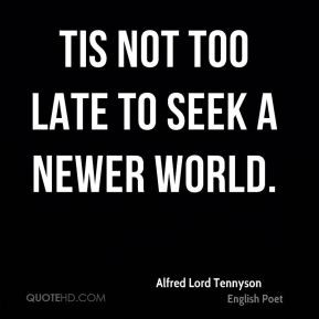 Alfred Lord Tennyson - Tis not too late to seek a newer world.