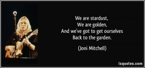 We are stardust, We are golden, And we've got to get ourselves Back to ...