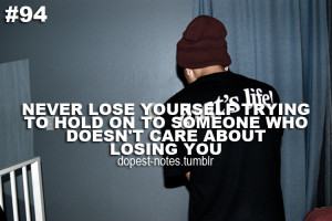 Never lose yourself trying to hold on to someone who doesn't care ...