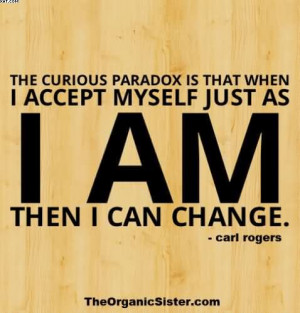 The Curious Paradox Is That When I Accept Myself Just As I Am Then I ...