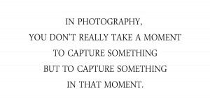... moment to capture something but to capture something in that moment